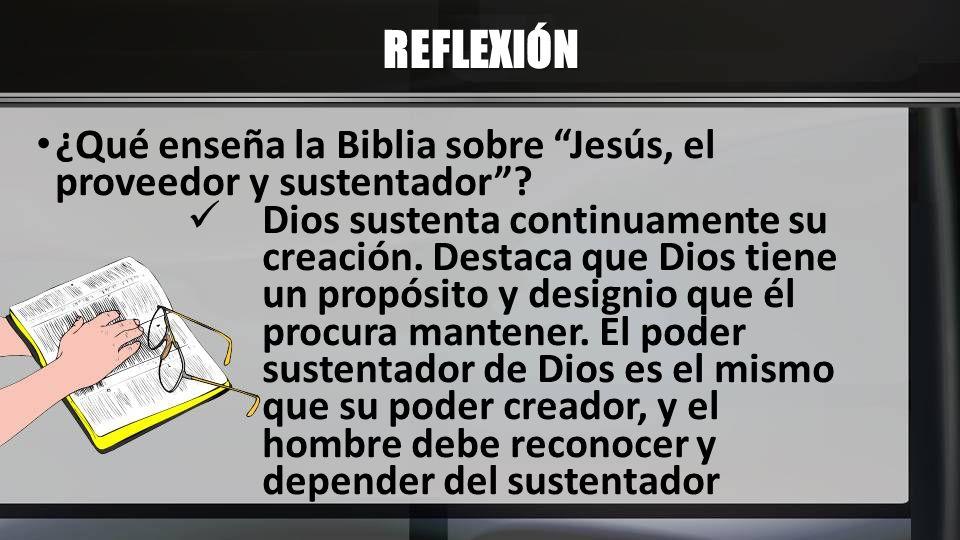 REFLEXIÓN ¿Qué enseña la Biblia sobre Jesús, el proveedor y sustentador? Dios sustenta continuamente su creación. Destaca que Dios tiene un propósito