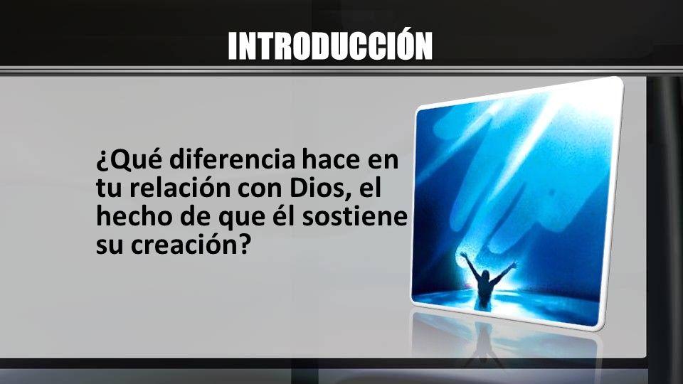INTRODUCCIÓN ¿Qué diferencia hace en tu relación con Dios, el hecho de que él sostiene su creación?