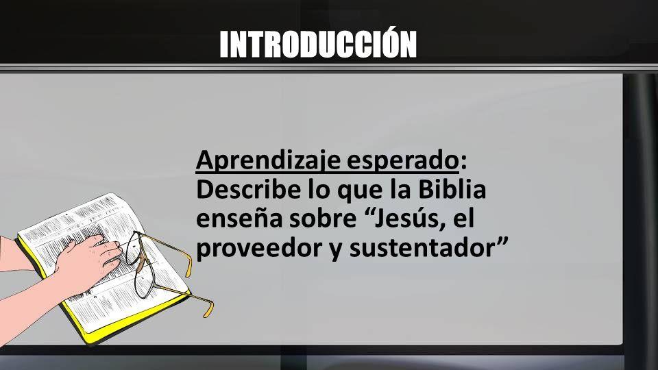INTRODUCCIÓN Aprendizaje esperado: Describe lo que la Biblia enseña sobre Jesús, el proveedor y sustentador