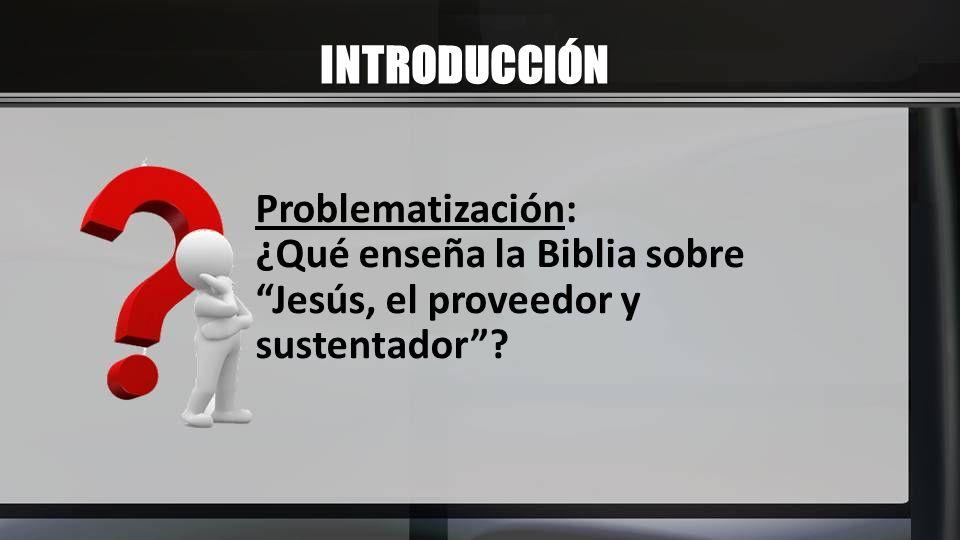 INTRODUCCIÓN Problematización: ¿Qué enseña la Biblia sobre Jesús, el proveedor y sustentador?