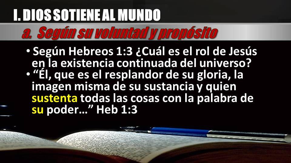 I. DIOS SOTIENE AL MUNDO Según Hebreos 1:3 ¿Cuál es el rol de Jesús en la existencia continuada del universo? Él, que es el resplandor de su gloria, l