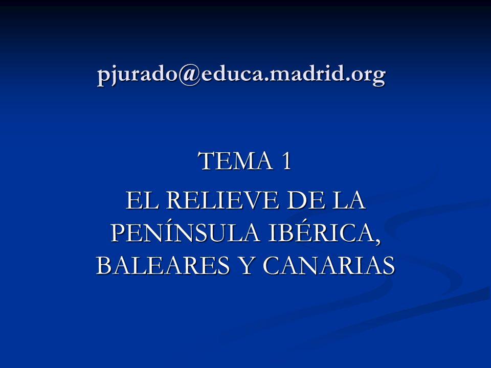 pjurado@educa.madrid.org TEMA 1 EL RELIEVE DE LA PENÍNSULA IBÉRICA, BALEARES Y CANARIAS