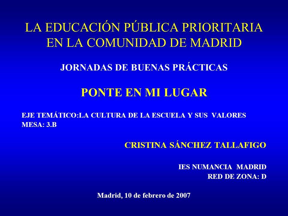 LA EDUCACIÓN PÚBLICA PRIORITARIA EN LA COMUNIDAD DE MADRID JORNADAS DE BUENAS PRÁCTICAS PONTE EN MI LUGAR EJE TEMÁTICO:LA CULTURA DE LA ESCUELA Y SUS