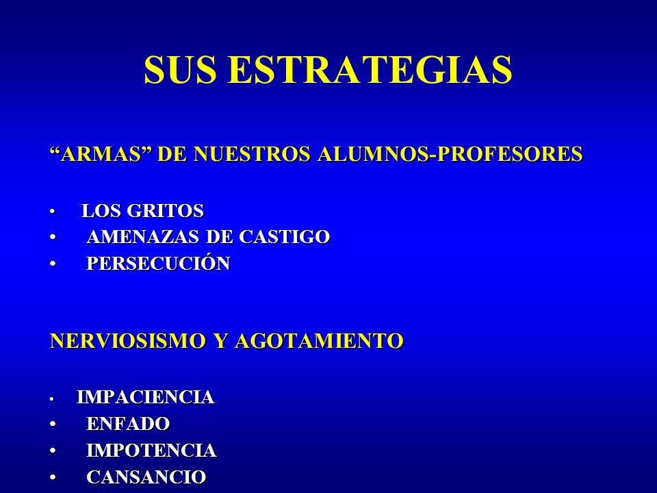 SUS ESTRATEGIAS ARMAS DE NUESTROS ALUMNOS-PROFESORES LOS GRITOS LOS GRITOS AMENAZAS DE CASTIGO AMENAZAS DE CASTIGO PERSECUCIÓN PERSECUCIÓN NERVIOSISMO