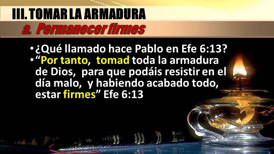 ¿Qué llamado hace Pablo en Efe 6:13? Por tanto, tomad toda la armadura de Dios, para que podáis resistir en el día malo, y habiendo acabado todo, esta