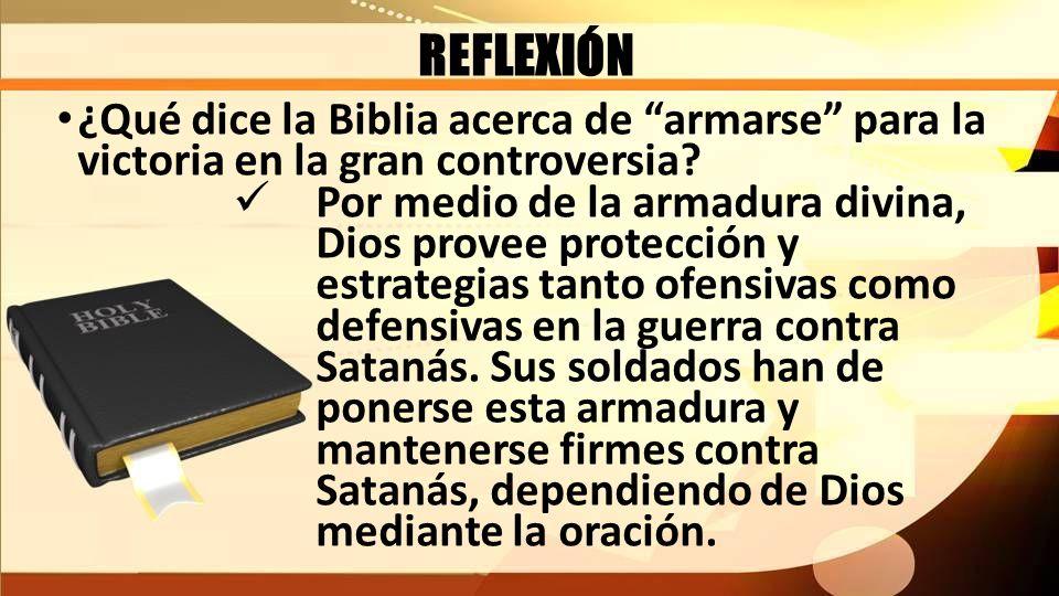 REFLEXIÓN ¿Qué dice la Biblia acerca de armarse para la victoria en la gran controversia? Por medio de la armadura divina, Dios provee protección y es
