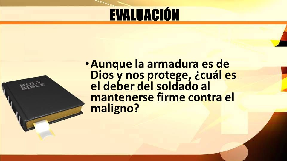 EVALUACIÓN Aunque la armadura es de Dios y nos protege, ¿cuál es el deber del soldado al mantenerse firme contra el maligno?