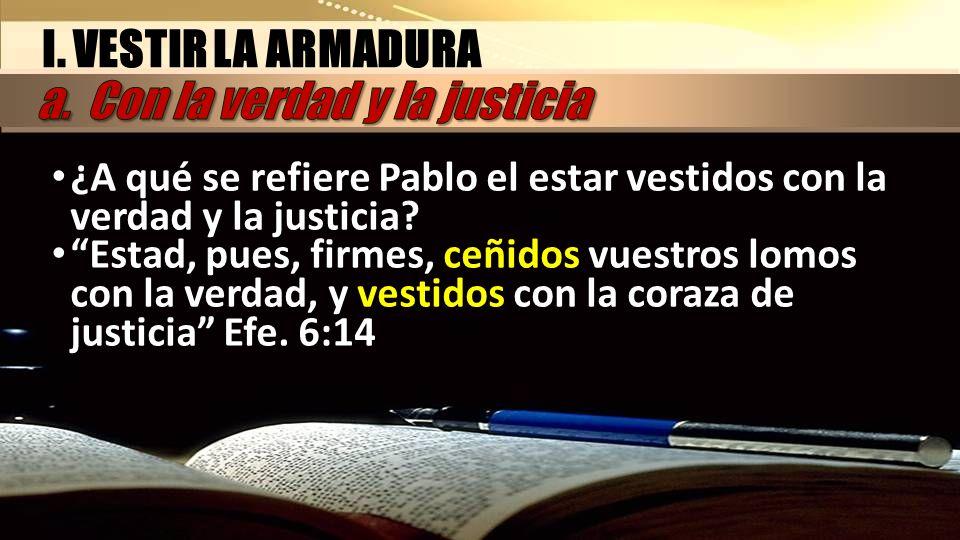 I. VESTIR LA ARMADURA ¿A qué se refiere Pablo el estar vestidos con la verdad y la justicia? Estad, pues, firmes, ceñidos vuestros lomos con la verdad