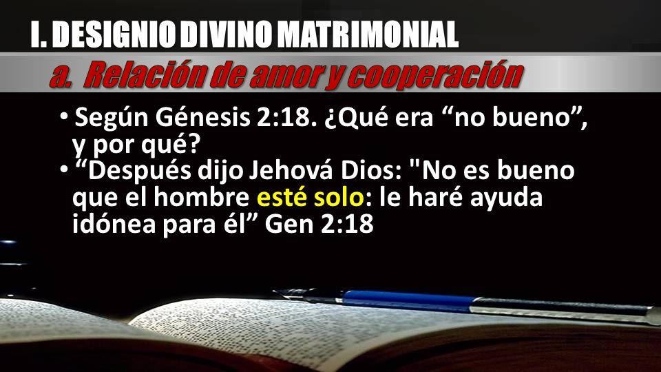 I. DESIGNIO DIVINO MATRIMONIAL Según Génesis 2:18. ¿Qué era no bueno, y por qué? Después dijo Jehová Dios: