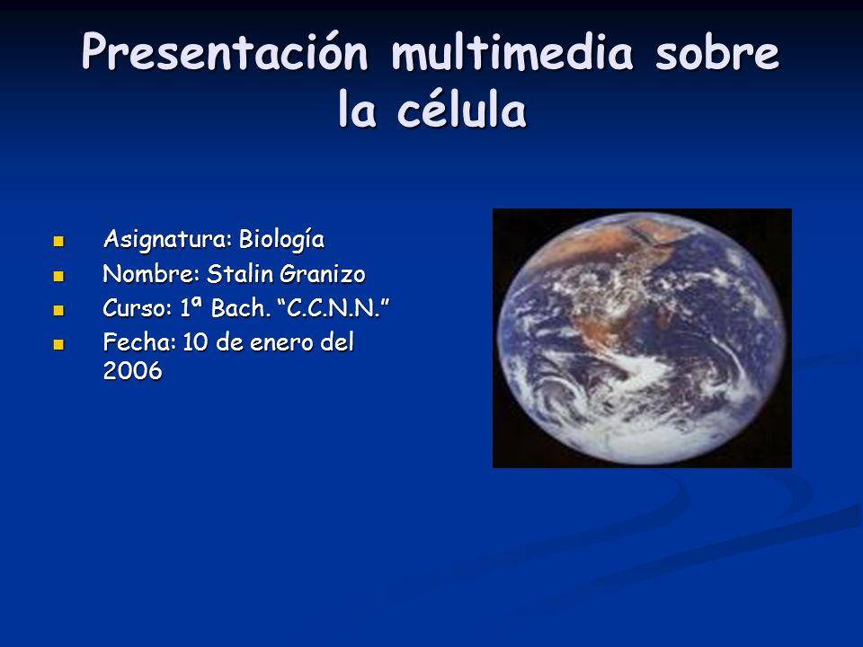 Presentación multimedia sobre la célula Asignatura: Biología Asignatura: Biología Nombre: Stalin Granizo Nombre: Stalin Granizo Curso: 1ª Bach.