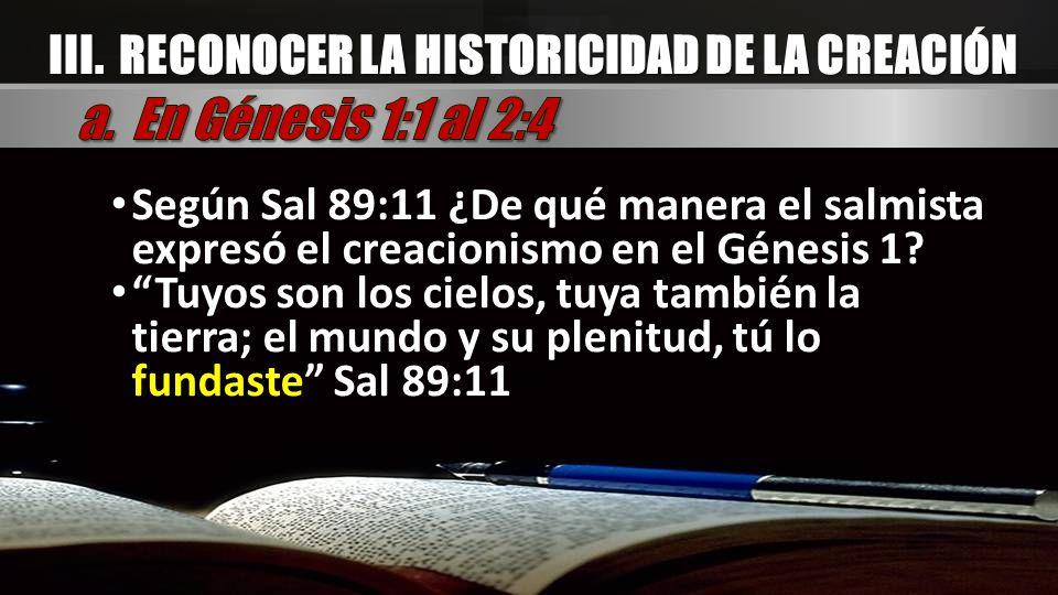 III. RECONOCER LA HISTORICIDAD DE LA CREACIÓN Según Sal 89:11 ¿De qué manera el salmista expresó el creacionismo en el Génesis 1? Tuyos son los cielos