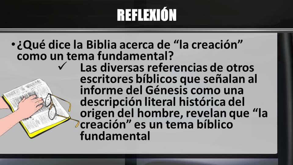 REFLEXIÓN ¿Qué dice la Biblia acerca de la creación como un tema fundamental? Las diversas referencias de otros escritores bíblicos que señalan al inf