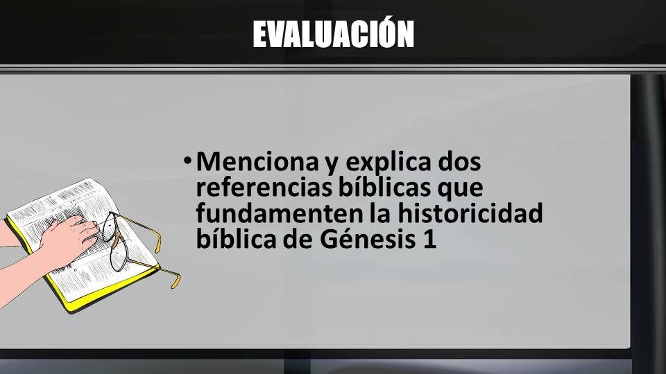 EVALUACIÓN Menciona y explica dos referencias bíblicas que fundamenten la historicidad bíblica de Génesis 1