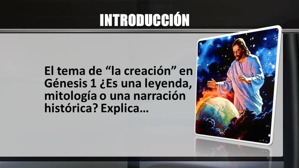 INTRODUCCIÓN El tema de la creación en Génesis 1 ¿Es una leyenda, mitología o una narración histórica? Explica…