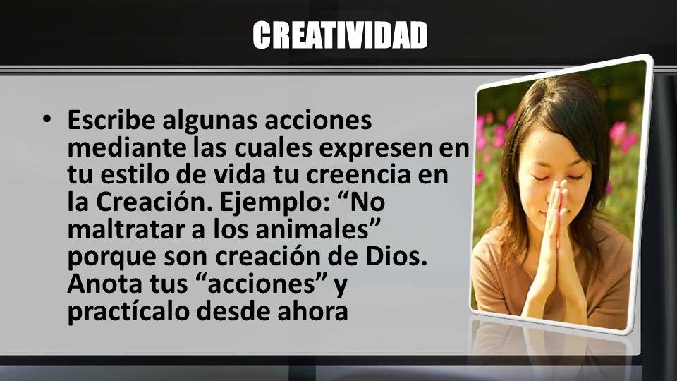 CREATIVIDAD Escribe algunas acciones mediante las cuales expresen en tu estilo de vida tu creencia en la Creación. Ejemplo: No maltratar a los animale