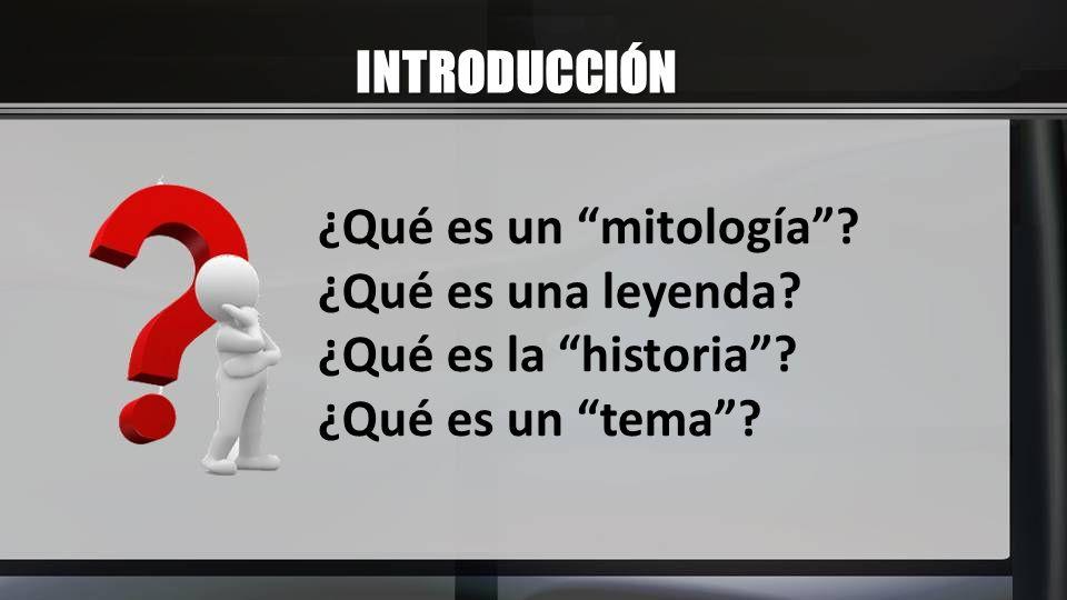 INTRODUCCIÓN ¿Qué es un mitología? ¿Qué es una leyenda? ¿Qué es la historia? ¿Qué es un tema?