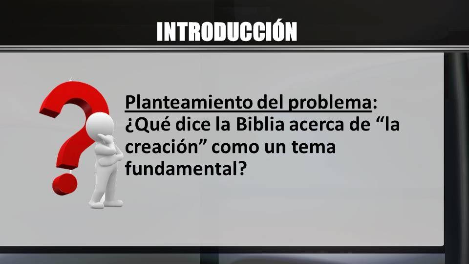 INTRODUCCIÓN Planteamiento del problema: ¿Qué dice la Biblia acerca de la creación como un tema fundamental?