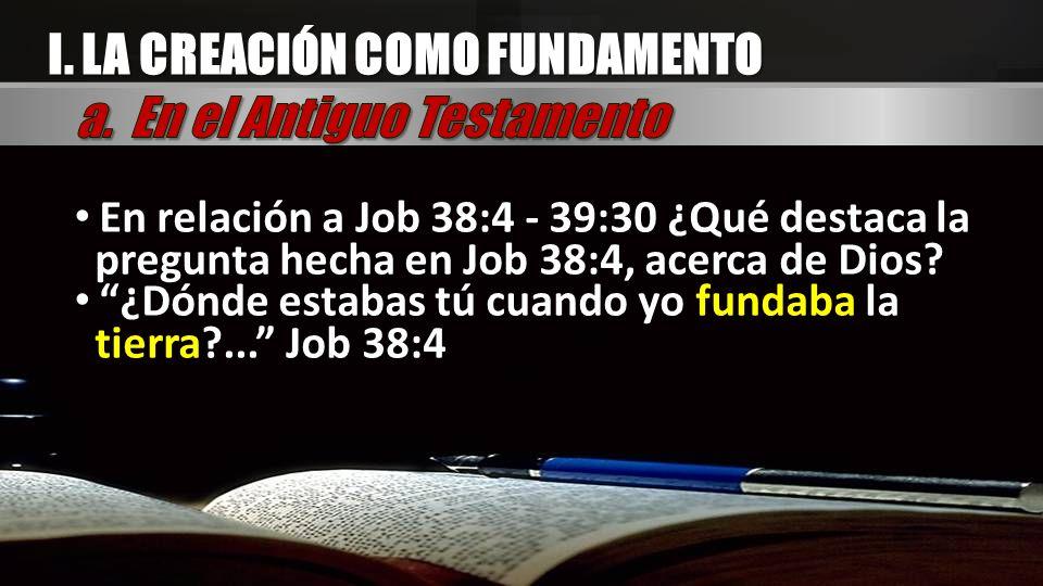 I. LA CREACIÓN COMO FUNDAMENTO En relación a Job 38:4 - 39:30 ¿Qué destaca la pregunta hecha en Job 38:4, acerca de Dios? ¿Dónde estabas tú cuando yo