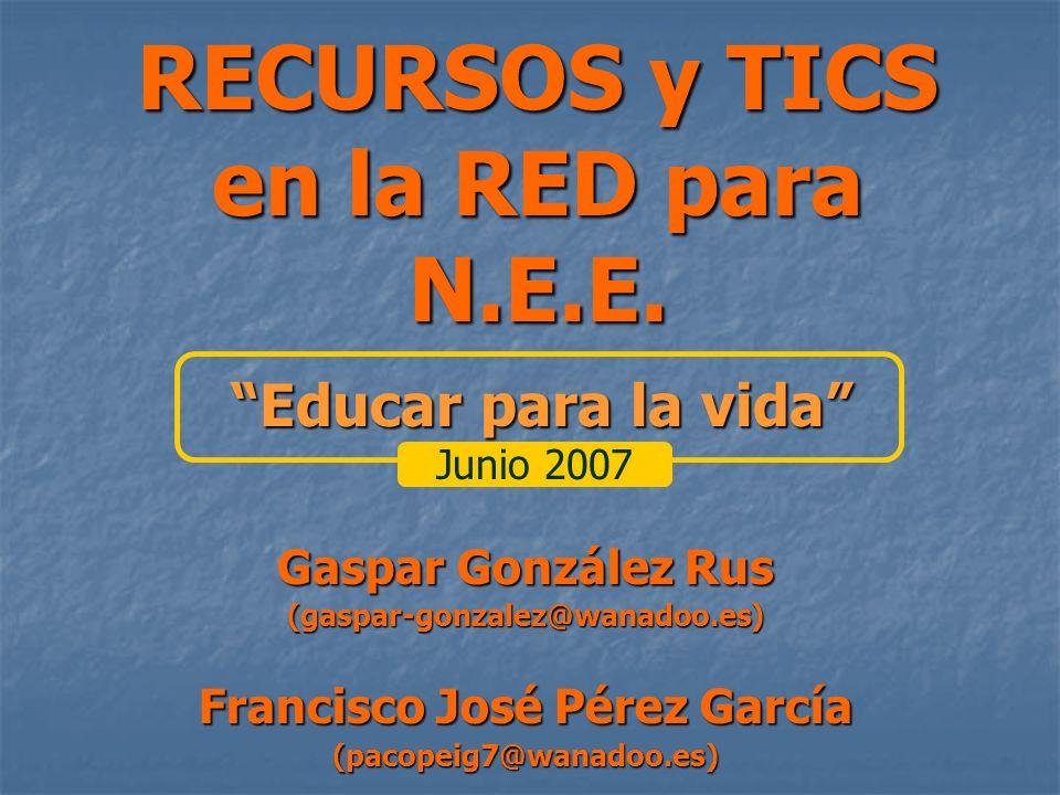 RECURSOS y TICS en la RED para N.E.E. Gaspar González Rus (gaspar-gonzalez@wanadoo.es) Francisco José Pérez García (pacopeig7@wanadoo.es) Educar para