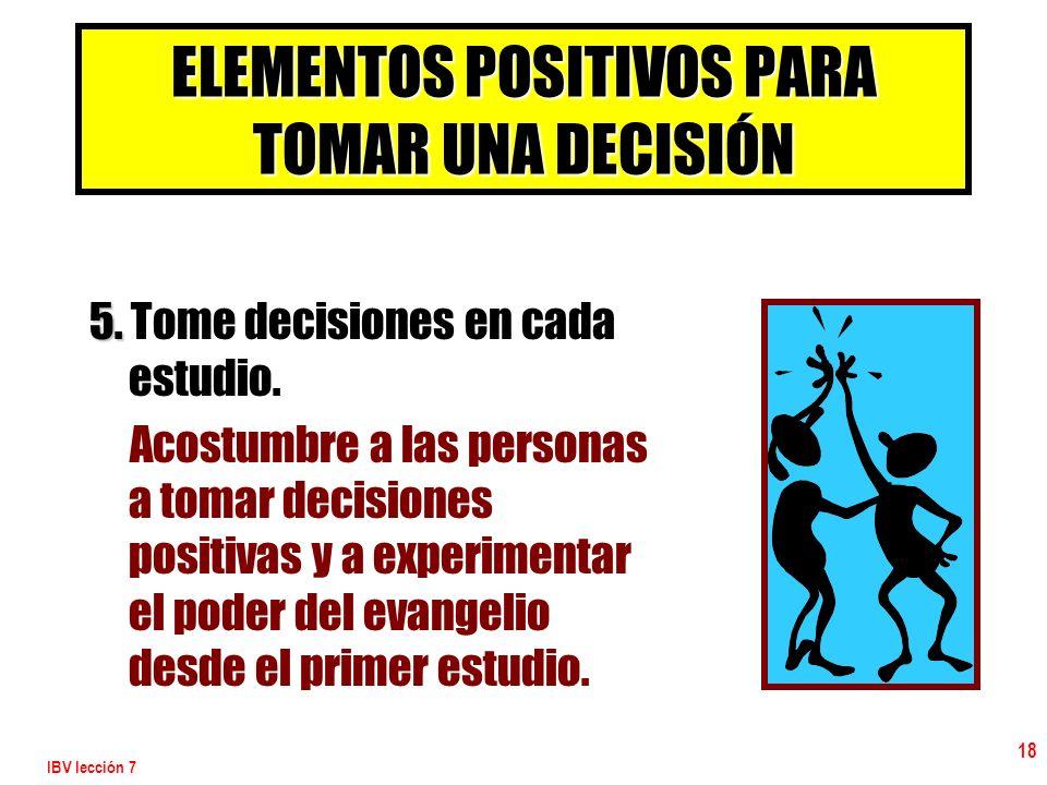 IBV lección 7 18 ELEMENTOS POSITIVOS PARA TOMAR UNA DECISIÓN 5. 5. Tome decisiones en cada estudio. Acostumbre a las personas a tomar decisiones posit