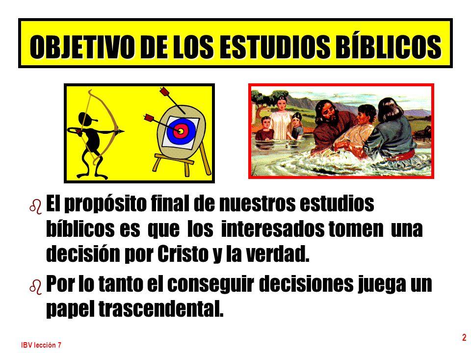 IBV lección 7 2 OBJETIVO DE LOS ESTUDIOS BÍBLICOS b b El propósito final de nuestros estudios bíblicos es que los interesados tomen una decisión por C