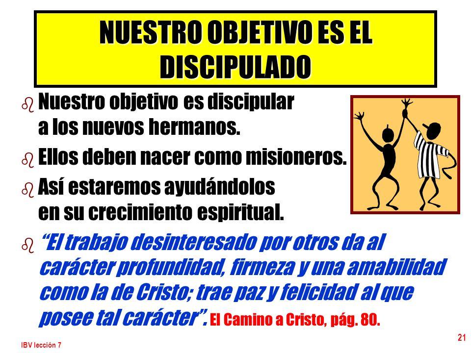 IBV lección 7 21 NUESTRO OBJETIVO ES EL DISCIPULADO b b Nuestro objetivo es discipular a los nuevos hermanos. b b Ellos deben nacer como misioneros. b