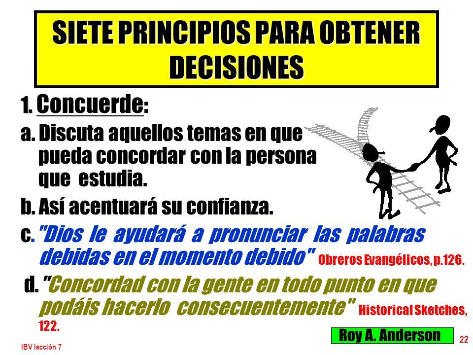 IBV lección 7 22 SIETE PRINCIPIOS PARA OBTENER DECISIONES 1. 1. Concuerde : a. Discuta aquellos temas en que pueda concordar con la persona que estudi