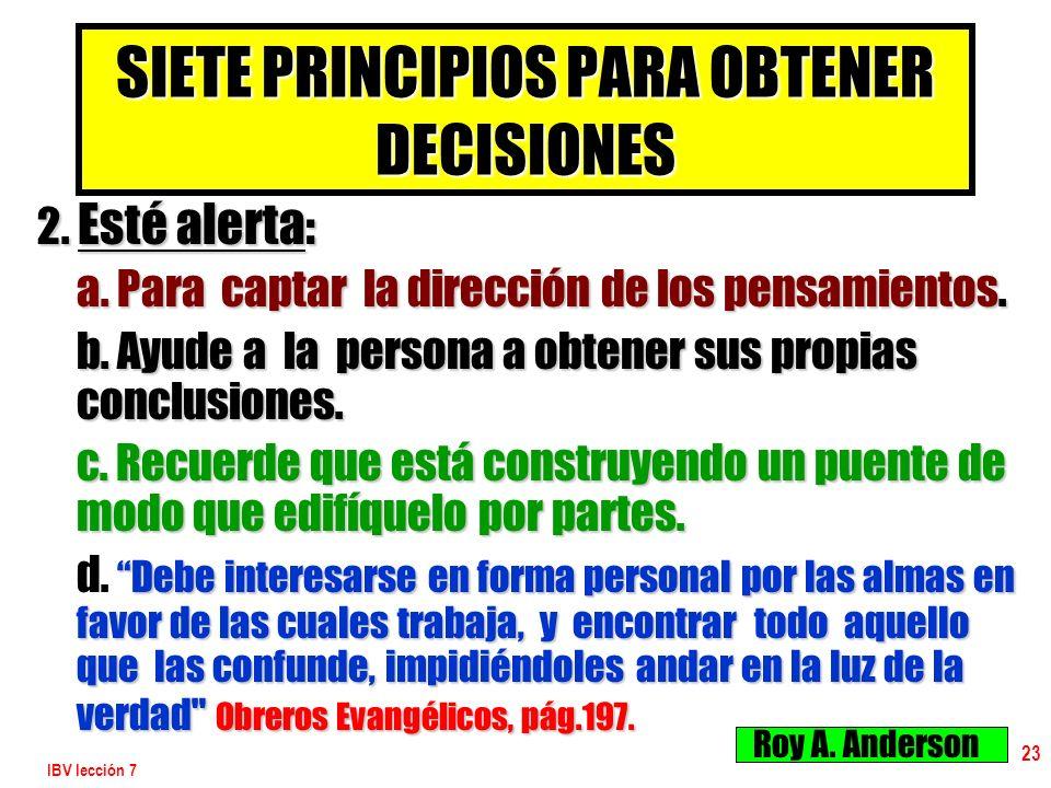IBV lección 7 23 SIETE PRINCIPIOS PARA OBTENER DECISIONES 2. Esté alerta : a. Para captar la dirección de los pensamientos. b. Ayude a la persona a ob