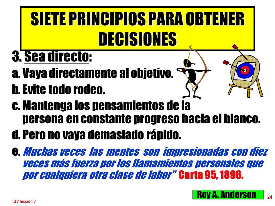 IBV lección 7 24 SIETE PRINCIPIOS PARA OBTENER DECISIONES 3. 3. Sea directo: a. Vaya directamente al objetivo. b. Evite todo rodeo. c. Mantenga los pe