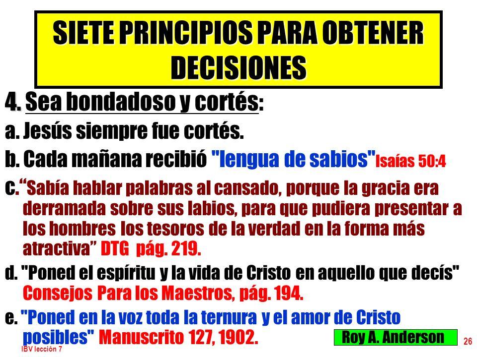 IBV lección 7 26 SIETE PRINCIPIOS PARA OBTENER DECISIONES 4. 4. Sea bondadoso y cortés: a. Jesús siempre fue cortés. b. Cada mañana recibió