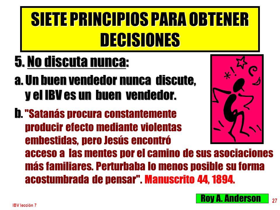 IBV lección 7 27 SIETE PRINCIPIOS PARA OBTENER DECISIONES 5. No discuta nunca: a. Un buen vendedor nunca discute, y el IBV es un buen vendedor. b b.