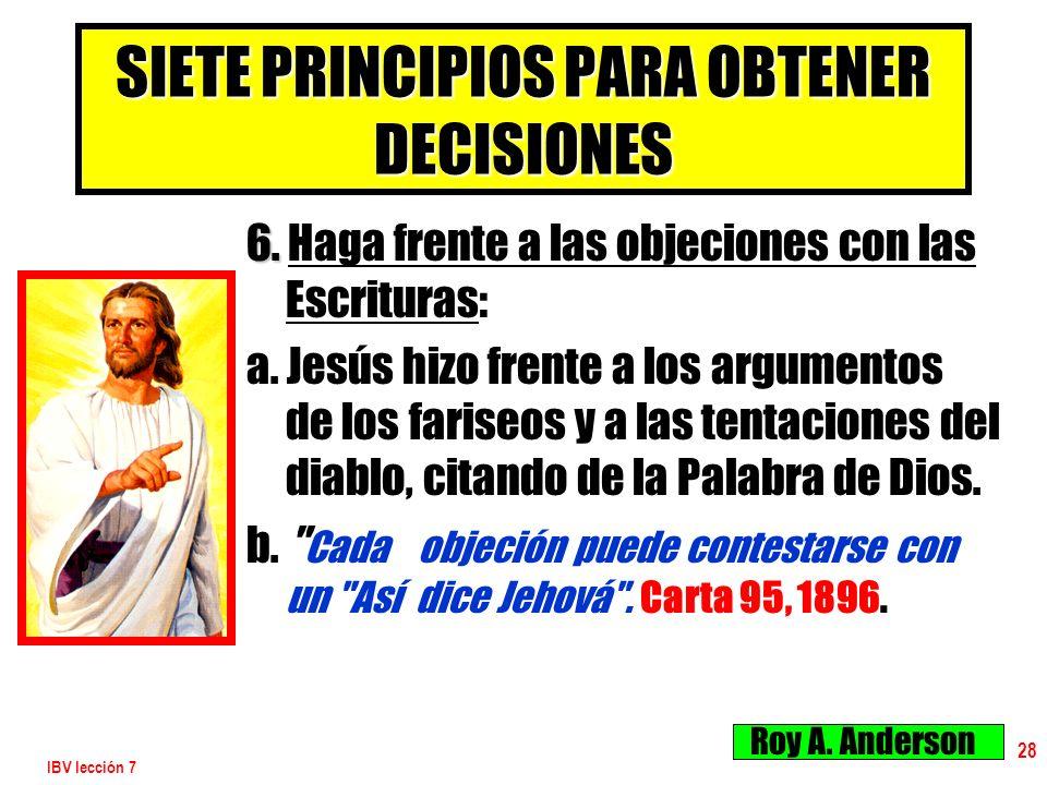 IBV lección 7 28 SIETE PRINCIPIOS PARA OBTENER DECISIONES 6. 6. Haga frente a las objeciones con las Escrituras: a. Jesús hizo frente a los argumentos