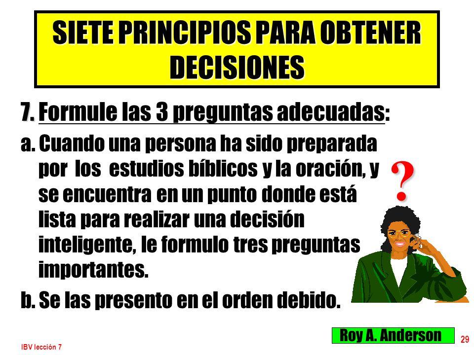 IBV lección 7 29 SIETE PRINCIPIOS PARA OBTENER DECISIONES 7. 7. Formule las 3 preguntas adecuadas: a. Cuando una persona ha sido preparada por los est