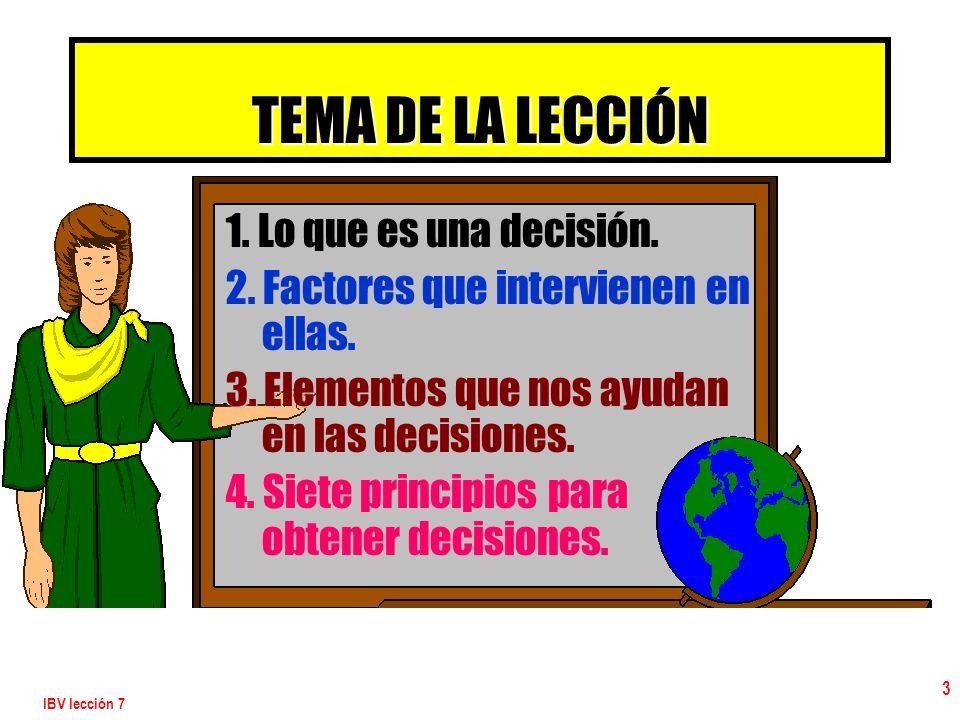 IBV lección 7 3 TEMA DE LA LECCIÓN 1. Lo que es una decisión. 2. Factores que intervienen en ellas. 3. Elementos que nos ayudan en las decisiones. 4.
