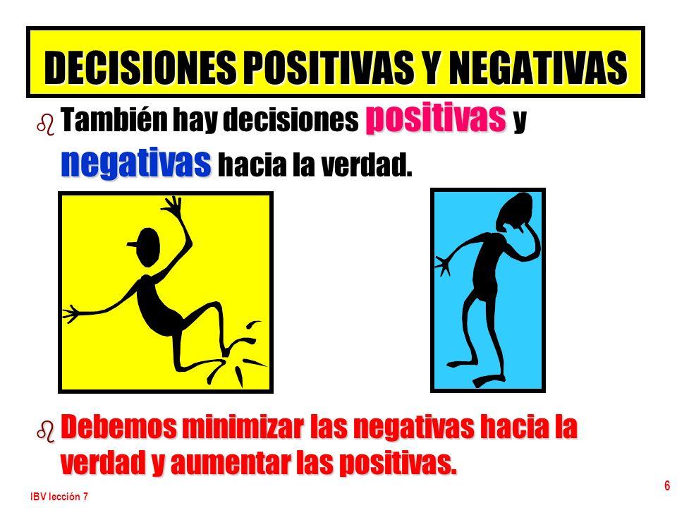 IBV lección 7 6 DECISIONES POSITIVAS Y NEGATIVAS b positivas negativas b También hay decisiones positivas y negativas hacia la verdad. b Debemos minim