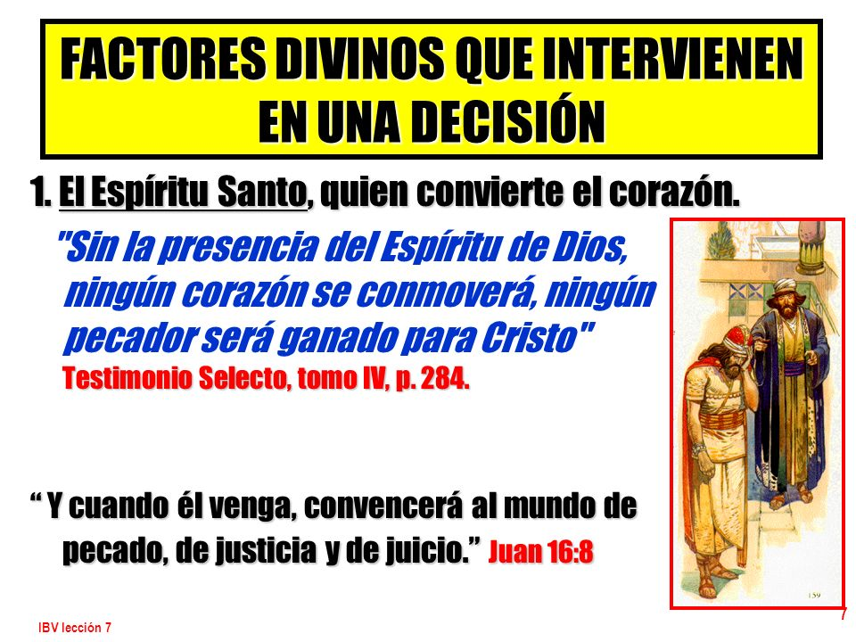 IBV lección 7 7 FACTORES DIVINOS QUE INTERVIENEN EN UNA DECISIÓN 1. El Espíritu Santo, quien convierte el corazón. Testimonio Selecto, tomo IV, p. 284