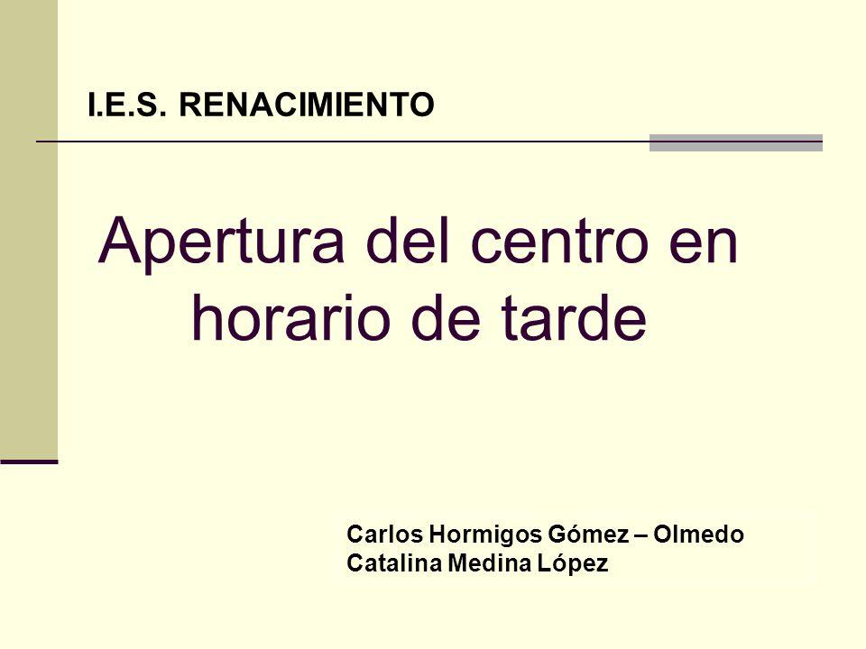 Apertura del centro en horario de tarde Carlos Hormigos Gómez – Olmedo Catalina Medina López I.E.S. RENACIMIENTO