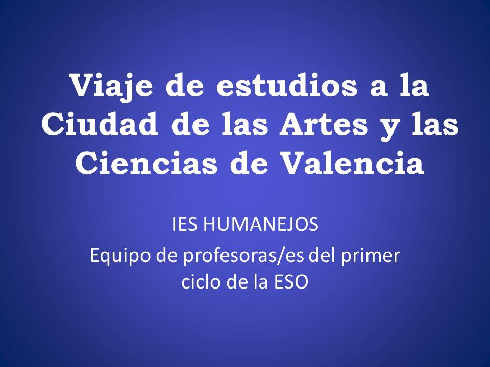 Viaje de estudios a la Ciudad de las Artes y las Ciencias de Valencia IES HUMANEJOS Equipo de profesoras/es del primer ciclo de la ESO