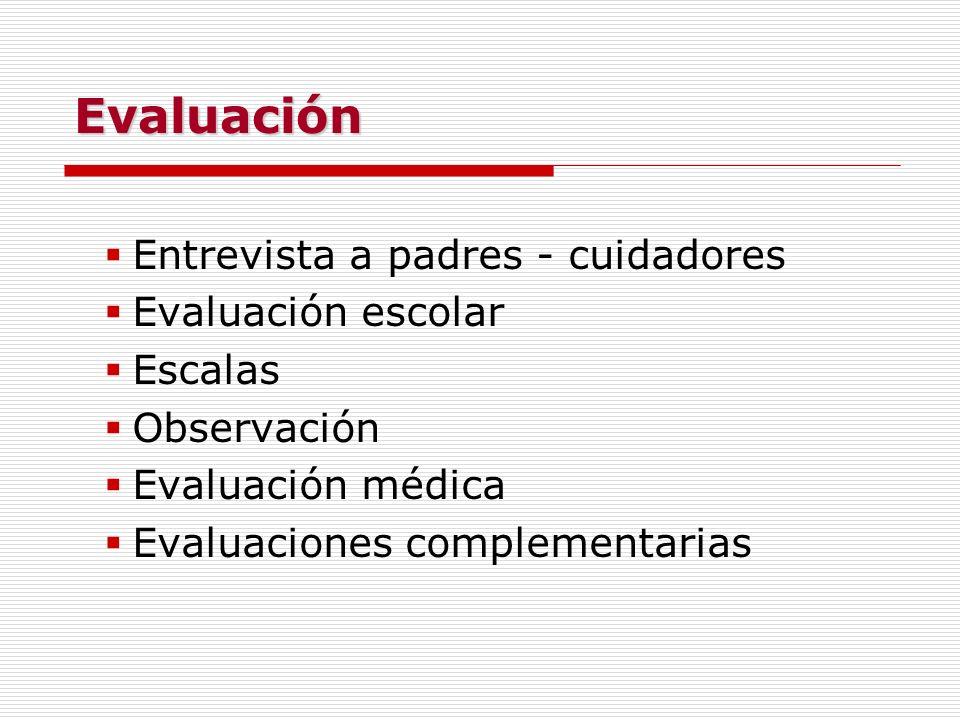 Evaluación Entrevista a padres - cuidadores Evaluación escolar Escalas Observación Evaluación médica Evaluaciones complementarias