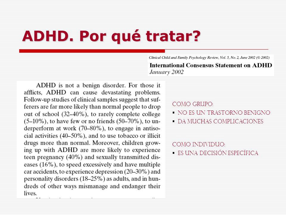 ADHD. Por qué tratar? COMO GRUPO: No es un trastorno benigno Da muchas complicaciones COMO INDIVIDUO: Es una decisión específica