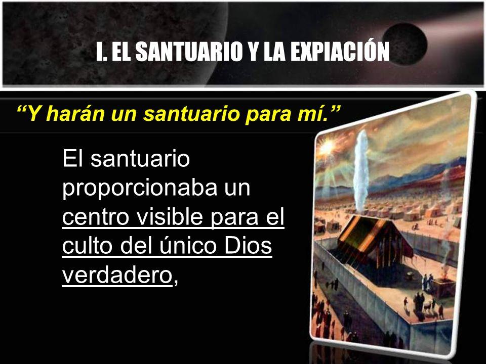 I. EL SANTUARIO Y LA EXPIACIÓN El santuario proporcionaba un centro visible para el culto del único Dios verdadero, Y harán un santuario para mí.