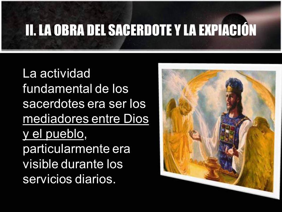 II. LA OBRA DEL SACERDOTE Y LA EXPIACIÓN La actividad fundamental de los sacerdotes era ser los mediadores entre Dios y el pueblo, particularmente era