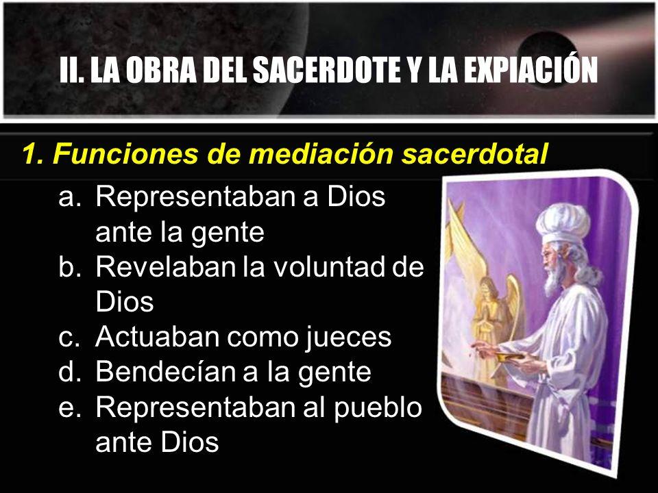 II. LA OBRA DEL SACERDOTE Y LA EXPIACIÓN a.Representaban a Dios ante la gente b.Revelaban la voluntad de Dios c.Actuaban como jueces d.Bendecían a la
