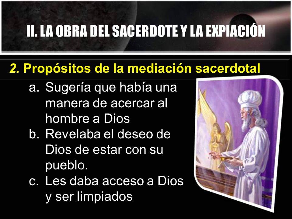 II. LA OBRA DEL SACERDOTE Y LA EXPIACIÓN a.Sugería que había una manera de acercar al hombre a Dios b.Revelaba el deseo de Dios de estar con su pueblo