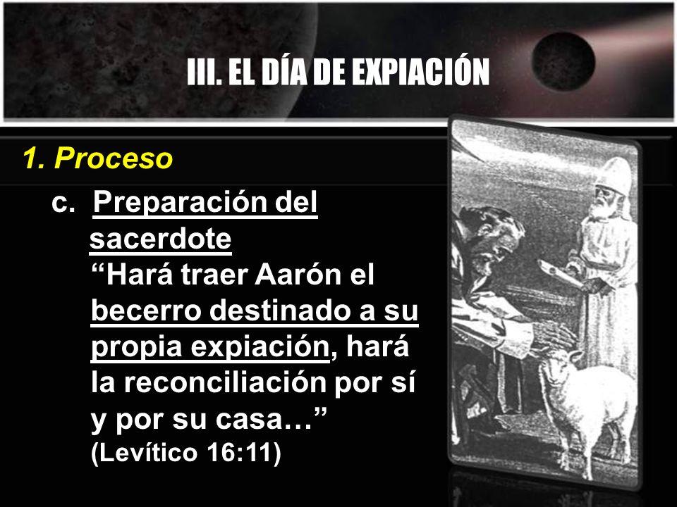 III. EL DÍA DE EXPIACIÓN c. Preparación del sacerdote Hará traer Aarón el becerro destinado a su propia expiación, hará la reconciliación por sí y por