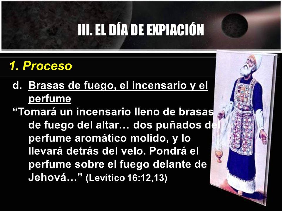 III. EL DÍA DE EXPIACIÓN d. Brasas de fuego, el incensario y el perfume Tomará un incensario lleno de brasas de fuego del altar… dos puñados del perfu