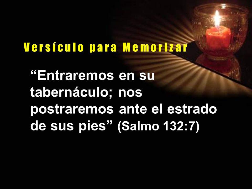 V e r s í c u l o p a r a M e m o r i z a r Entraremos en su tabernáculo; nos postraremos ante el estrado de sus pies (Salmo 132:7)
