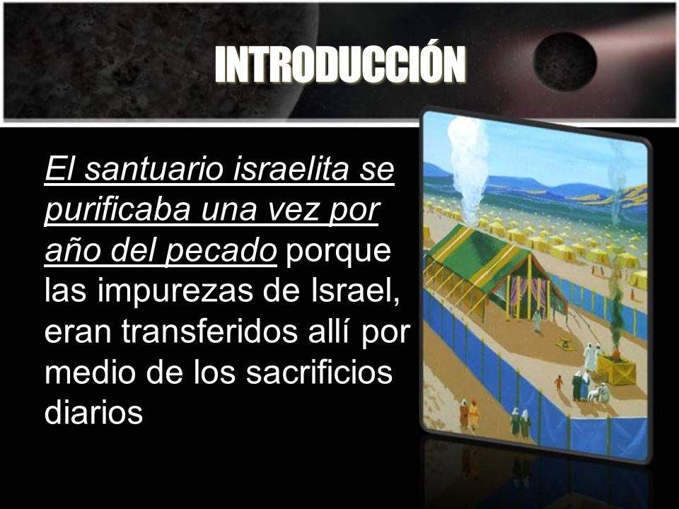 INTRODUCCIÓN El santuario israelita se purificaba una vez por año del pecado porque las impurezas de Israel, eran transferidos allí por medio de los s