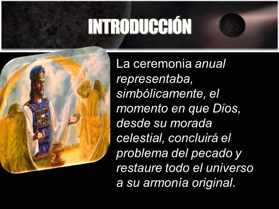 INTRODUCCIÓN La ceremonia anual representaba, simbólicamente, el momento en que Dios, desde su morada celestial, concluirá el problema del pecado y re