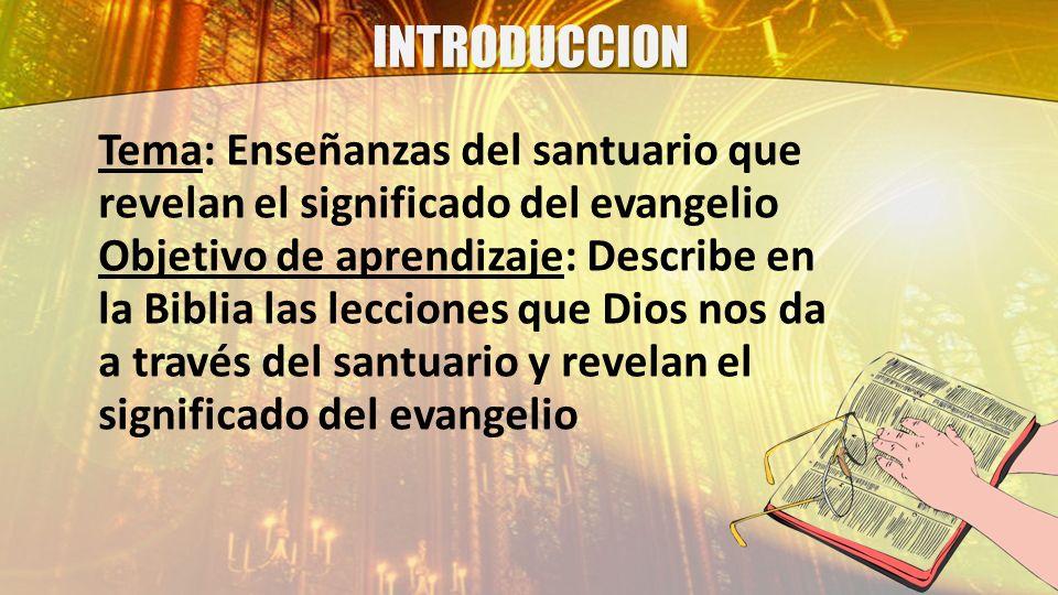 INTRODUCCION Tema: Enseñanzas del santuario que revelan el significado del evangelio Objetivo de aprendizaje: Describe en la Biblia las lecciones que
